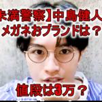 【未満警察】中島健人のメガネの値段は3万? BJ クラシックで型番は?