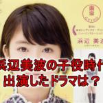 """<span class=""""title"""">【画像】浜辺美波が子役時代に出演したドラマは?10歳から顔が完成されてた!</span>"""