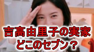 吉高由里子の実家セブン