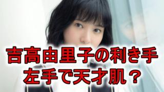 吉高由里子の利き手と演技力