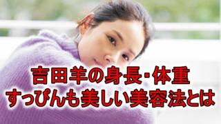 吉田羊身長体重すっぴん美容法