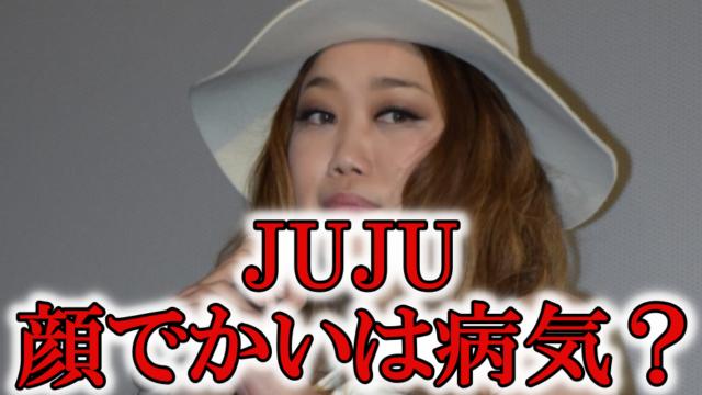 JUJU顔でかい病気顔面麻痺