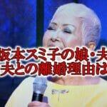 """<span class=""""title"""">坂本スミ子の娘は歌手&夫は医師!元旦那との離婚理由がドロドロ?</span>"""