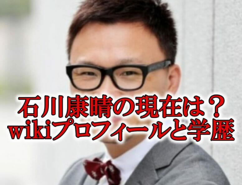石川康晴の現在と学歴プロフィール
